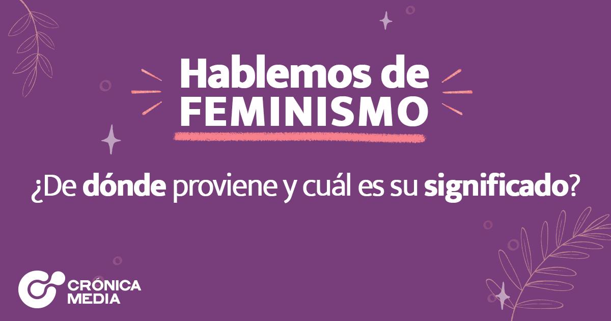 Hablemos de FEMINISMO ¿De dónde proviene y cuál es su significado?